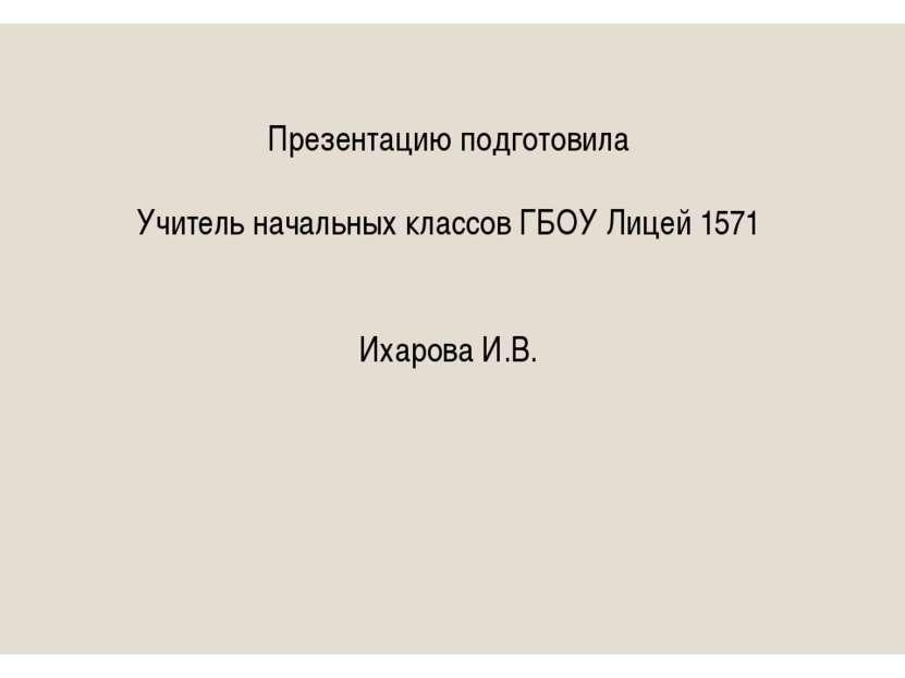 Презентацию подготовила Учитель начальных классов ГБОУ Лицей 1571 Ихарова И.В.