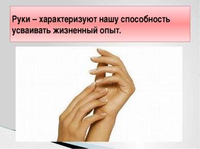 Руки – характеризуют нашу способность усваивать жизненный опыт.