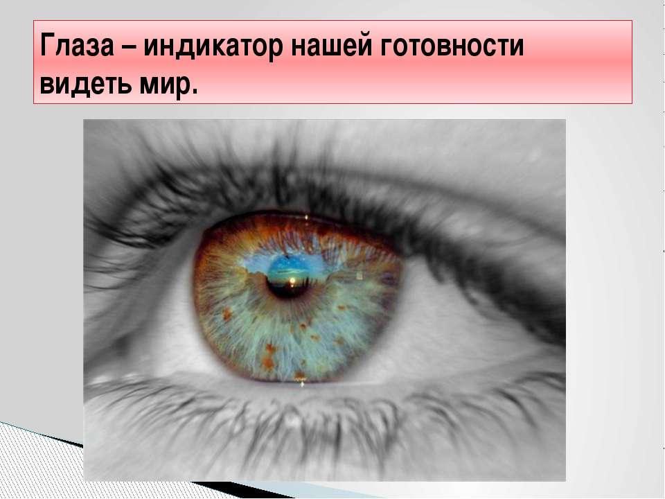 Глаза – индикатор нашей готовности видеть мир.