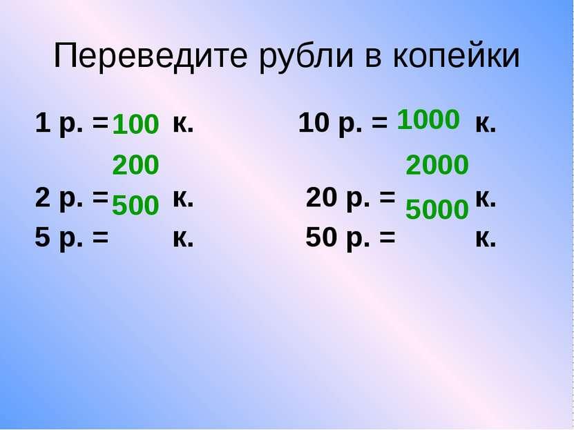 Переведите рубли в копейки 1 р. = к. 10 р. = к. 2 р. = к. 20 р. = к. 5 р. = к...