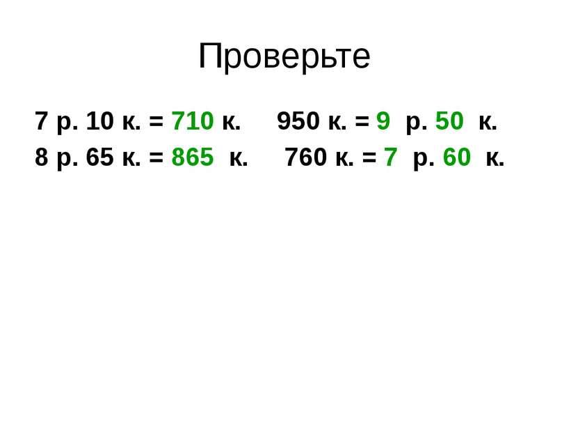 Проверьте 7 р. 10 к. = 710 к. 950 к. = 9 р. 50 к. 8 р. 65 к. = 865 к. 760 к. ...