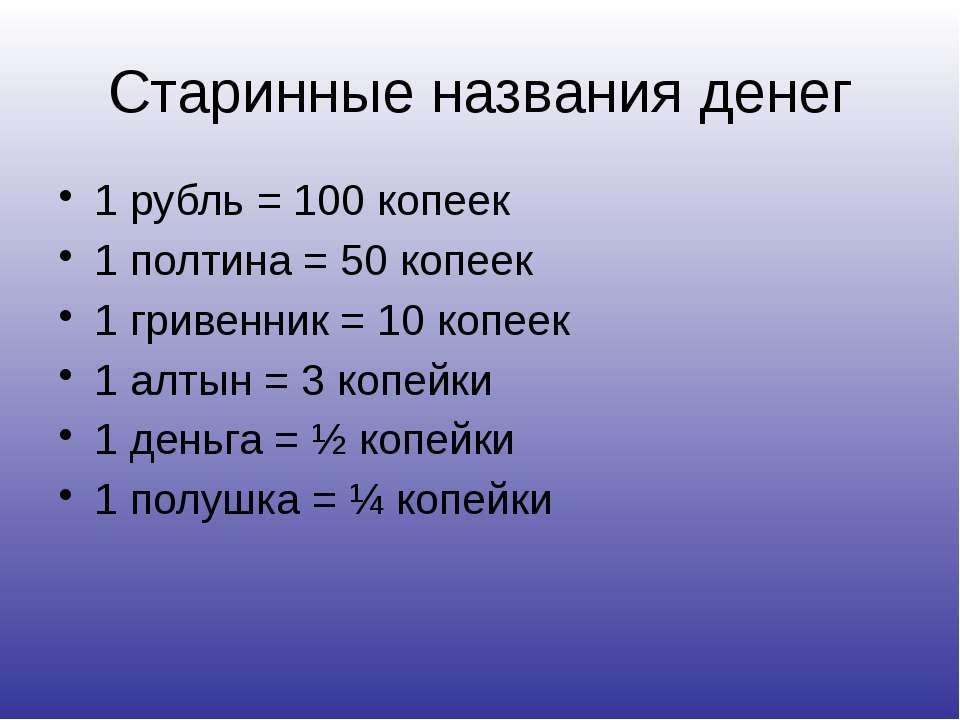 Старинные названия денег 1 рубль = 100 копеек 1 полтина = 50 копеек 1 гривенн...