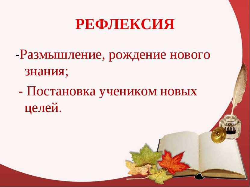 РЕФЛЕКСИЯ -Размышление, рождение нового знания; - Постановка учеником новых ц...