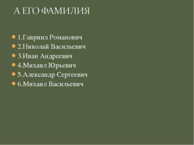 1.Гавриил Романович 2.Николай Васильевич 3.Иван Андреевич 4.Михаил Юрьевич 5....