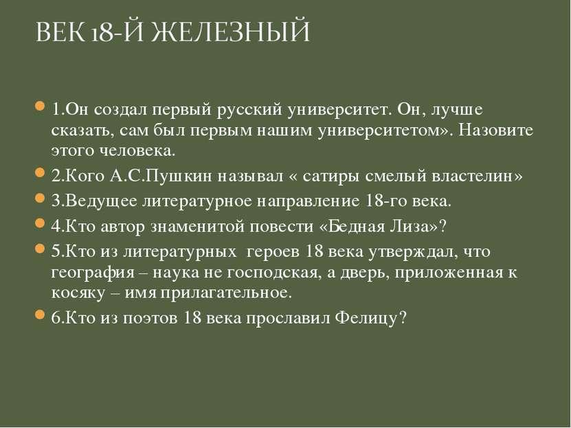 1.Он создал первый русский университет. Он, лучше сказать, сам был первым наш...