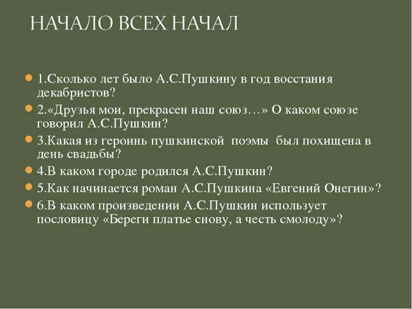 1.Сколько лет было А.С.Пушкину в год восстания декабристов? 2.«Друзья мои, пр...