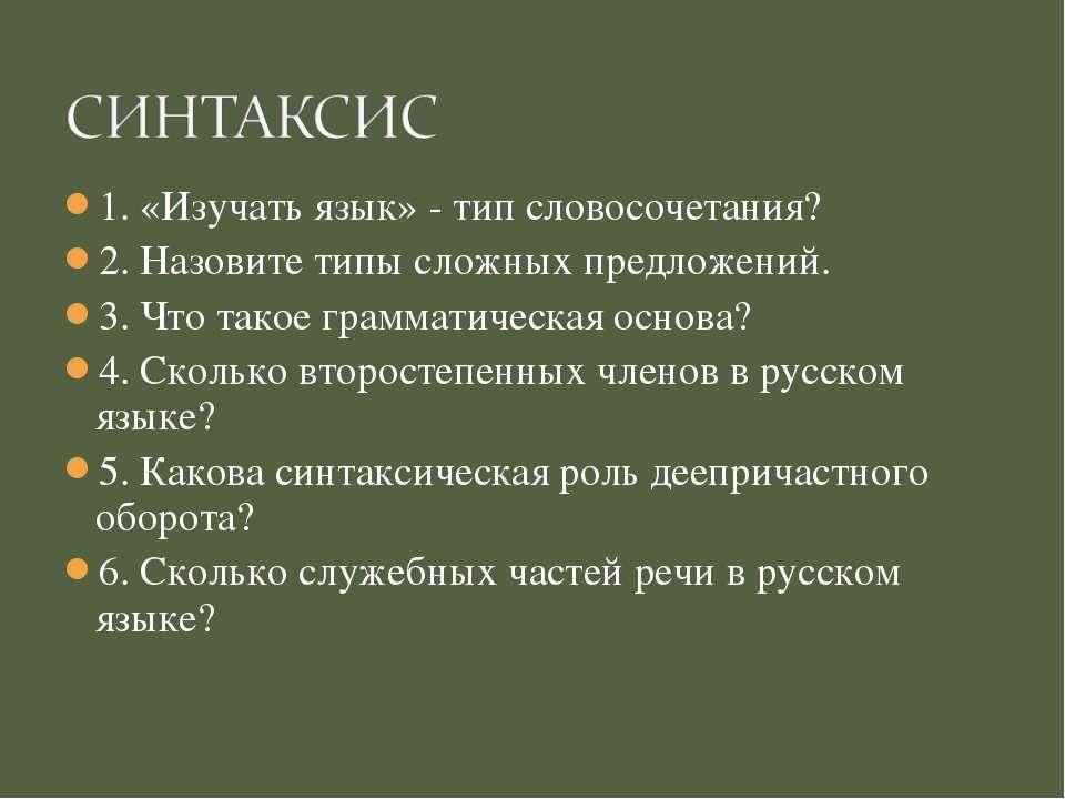 1. «Изучать язык» - тип словосочетания? 2. Назовите типы сложных предложений....