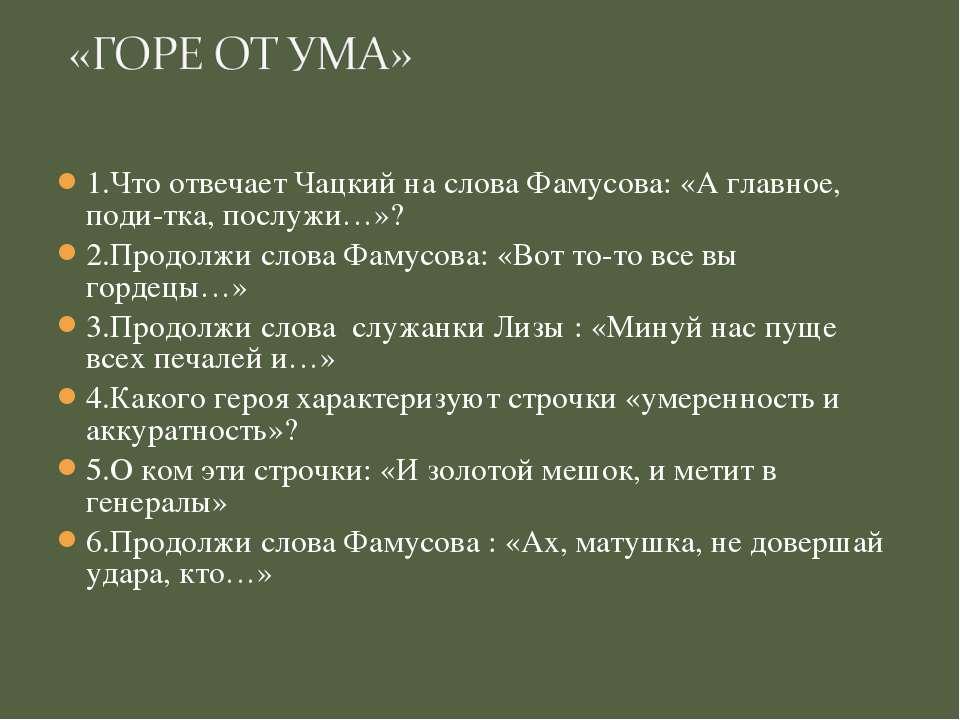 1.Что отвечает Чацкий на слова Фамусова: «А главное, поди-тка, послужи…»? 2.П...