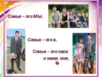 Семья – это МЫ. Семья – это я, Семья – это папа и мама моя,
