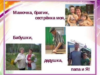 Мамочка, братик, сестрёнка моя, Бабушки, дедушка, папа и Я!