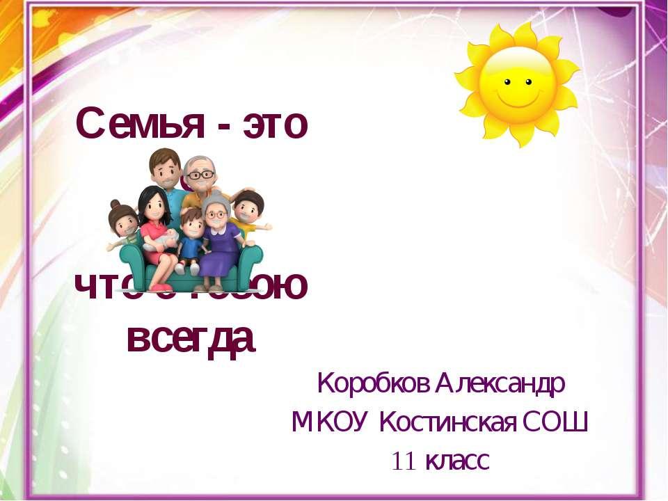 Семья - это то, что с тобою всегда Коробков Александр МКОУ Костинская СОШ 11 ...