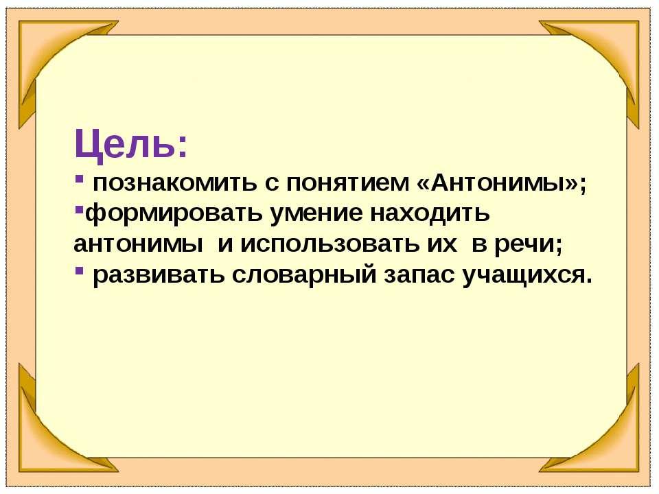 Цель: познакомить с понятием «Антонимы»; формировать умение находить антонимы...