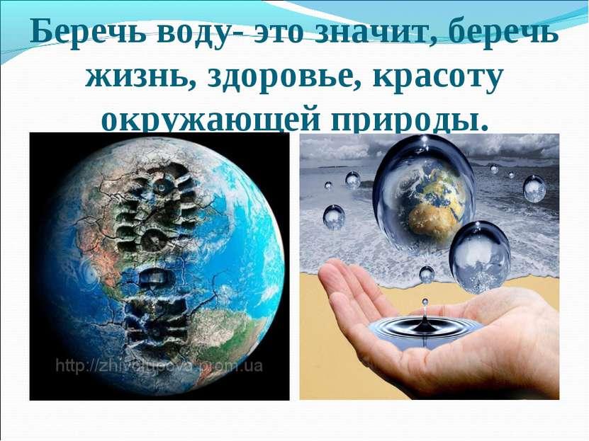 Беречь воду- это значит, беречь жизнь, здоровье, красоту окружающей природы.