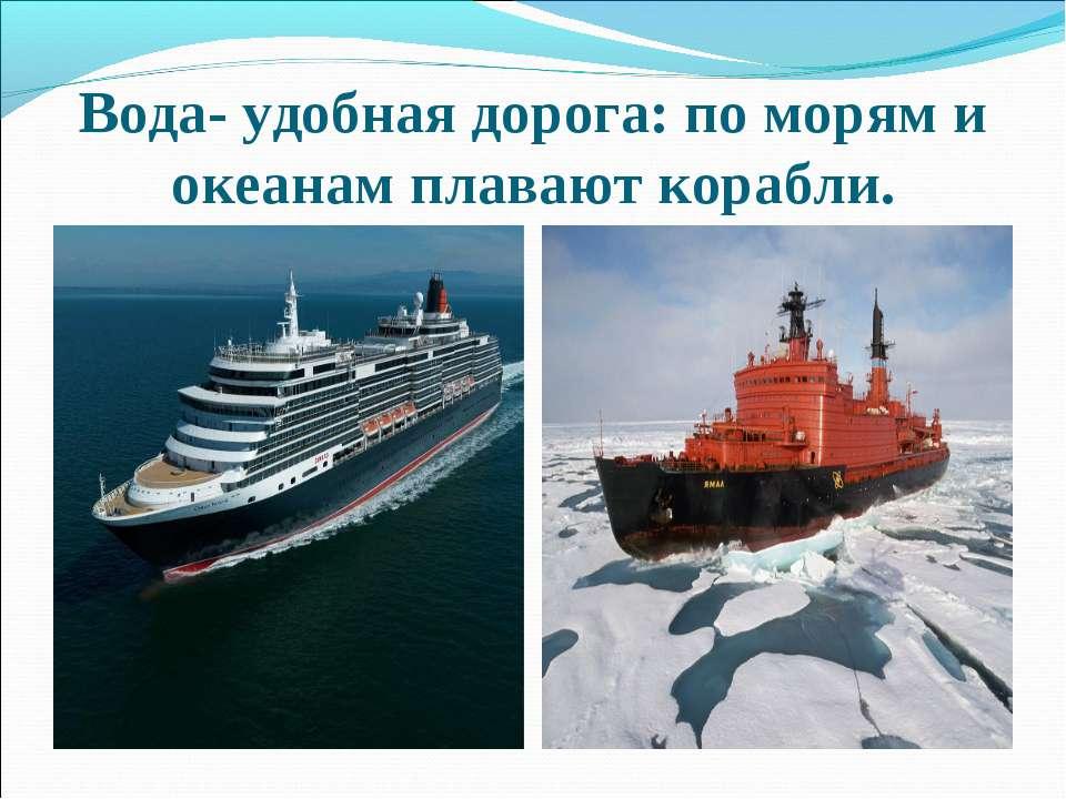 Вода- удобная дорога: по морям и океанам плавают корабли.