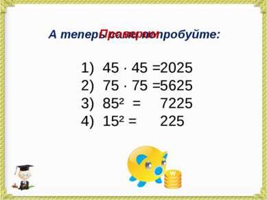 А теперь сами попробуйте: 45 · 45 = 75 · 75 = 85² = 15² = Проверим 2025 5625 ...