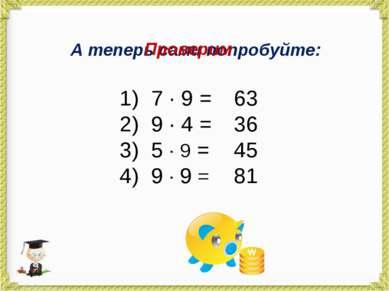 А теперь сами попробуйте: 7 · 9 = 9 · 4 = 5 · 9 = 9 · 9 = Проверим 63 36 45 81