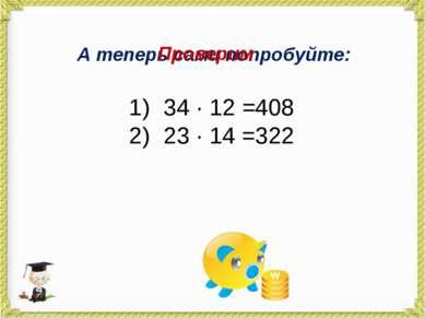 А теперь сами попробуйте: 34 · 12 = 23 · 14 = Проверим 408 322