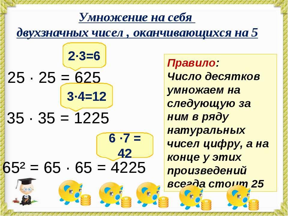 Умножение на себя двухзначных чисел , оканчивающихся на 5 25 · 25 = 625 2·3=6...