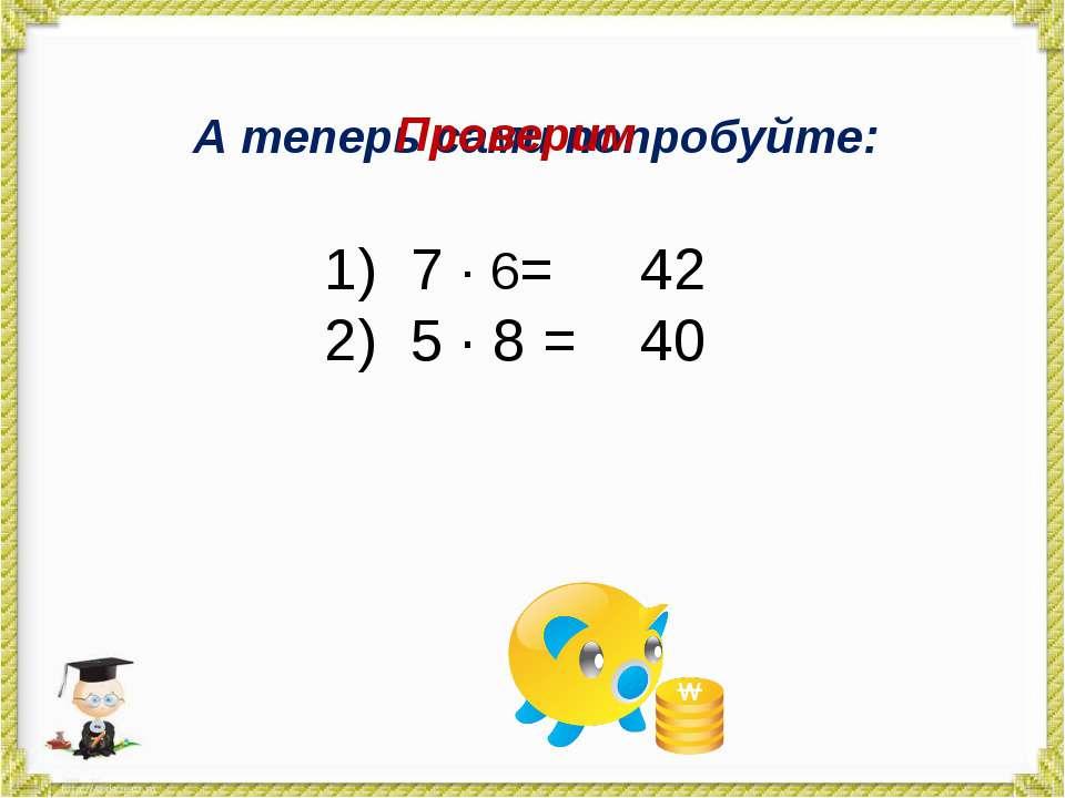 А теперь сами попробуйте: 7 · 6= 5 · 8 = Проверим 42 40