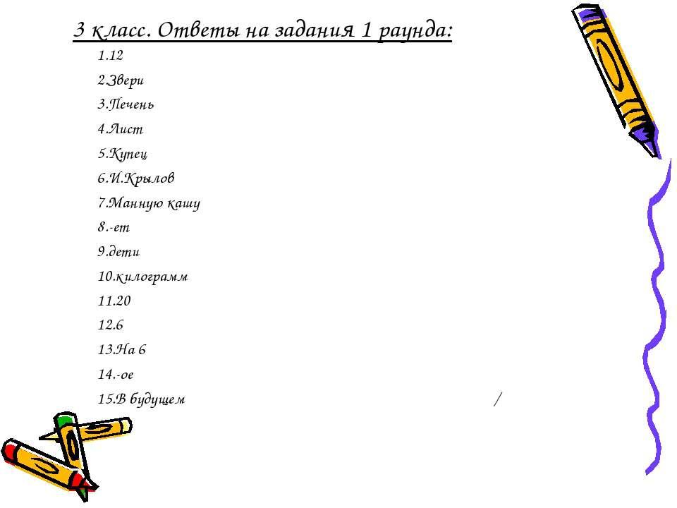3 класс. Ответы на задания 1 раунда: 1.12 2.Звери 3.Печень 4.Лист 5.Купец 6.И...