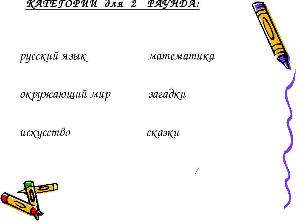КАТЕГОРИИ для 2 РАУНДА: русский язык математика окружающий мир загадки искусс...