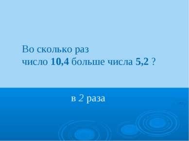 Во сколько раз число 10,4 больше числа 5,2 ? в 2 раза