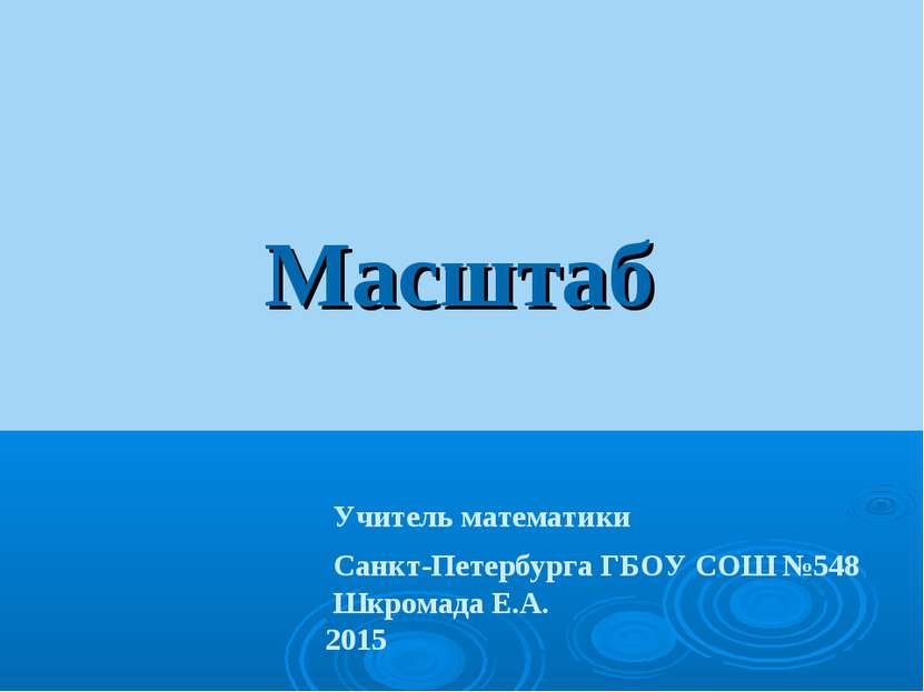 Масштаб Учитель математики Санкт-Петербурга ГБОУ СОШ №548 Шкромада Е.А. 2015