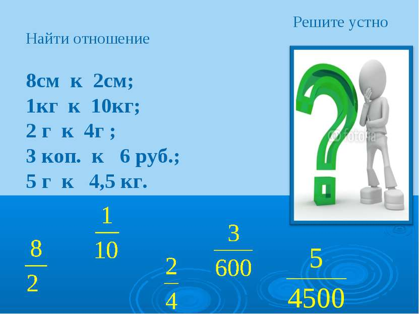 Решите устно Найти отношение 8см к 2см; 1кг к 10кг; 2 г к 4г ; 3 коп. к 6 руб...