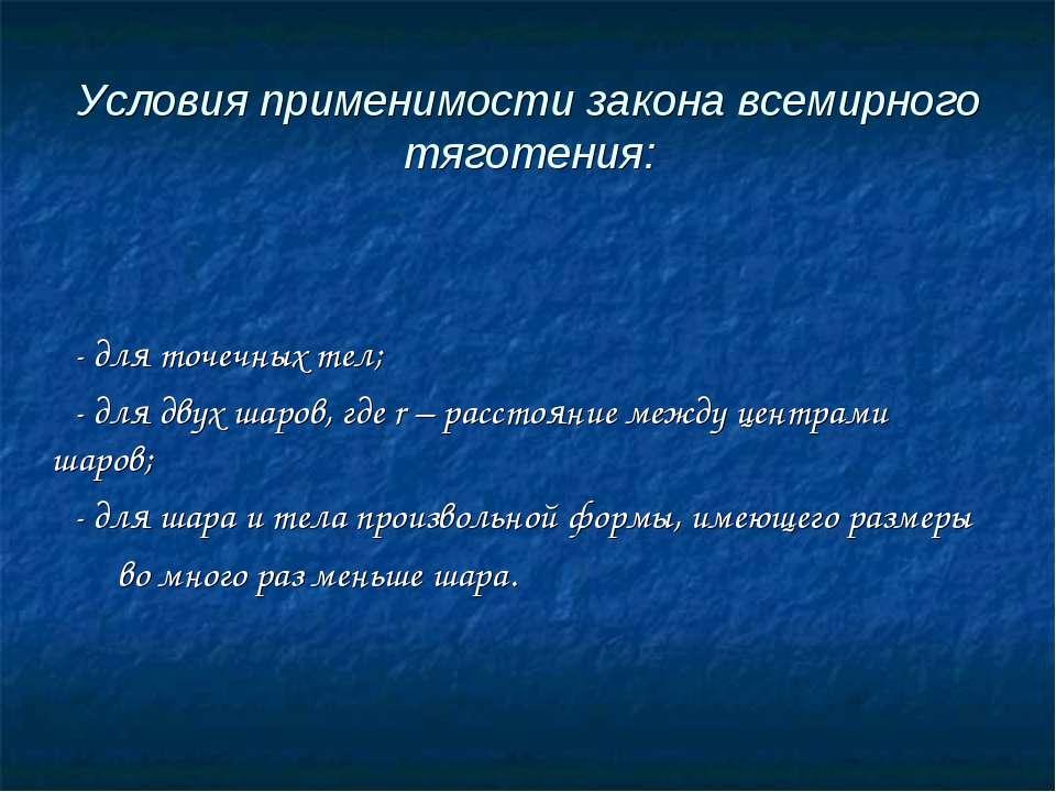 Условия применимости закона всемирного тяготения: - для точечных тел; - для д...