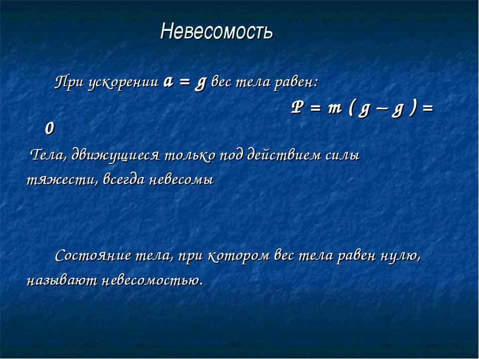 Невесомость При ускорении a = g вес тела равен: P = m ( g – g ) = 0 Тела, дви...