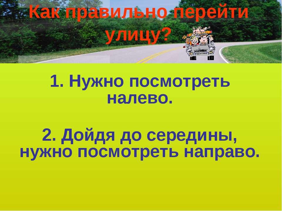 Как правильно перейти улицу? 1. Нужно посмотреть налево. 2. Дойдя до середины...