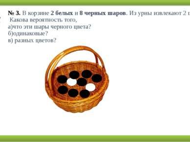 № 3.В корзине2 белыхи8 черных шаров. Из урны извлекают 2 шара. Какова вер...