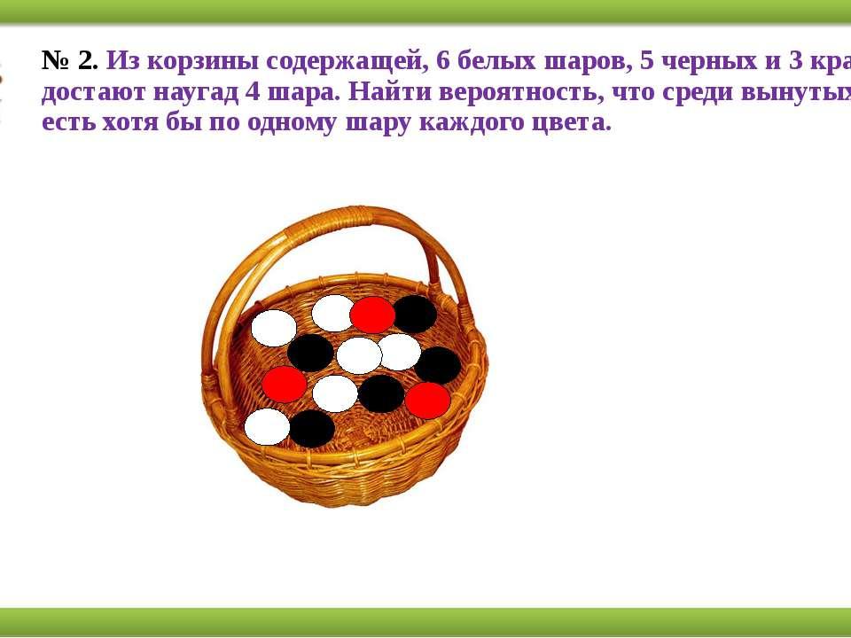 № 2.Из корзины содержащей, 6 белых шаров, 5 черных и 3 красных, достают науг...