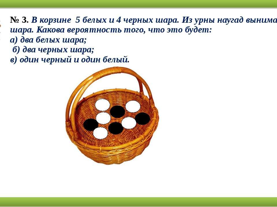 № 3.В корзине 5 белых и 4 черных шара. Из урны наугад вынимают два шара. Ка...