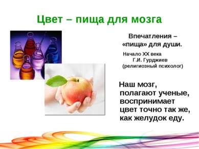 Цвет – пища для мозга Наш мозг, полагают ученые, воспринимает цвет точно так ...
