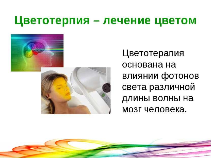 Цветотерпия – лечение цветом Цветотерапия основана на влиянии фотонов света р...