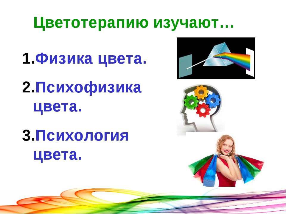 Цветотерапию изучают… Физика цвета. Психофизика цвета. Психология цвета.