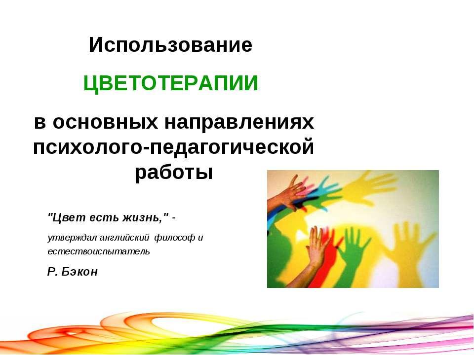 Использование ЦВЕТОТЕРАПИИ в основных направлениях психолого-педагогической р...