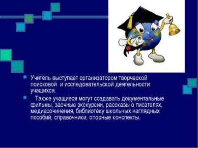 Учитель выступает организатором творческой поисковой и исследовательской дея...