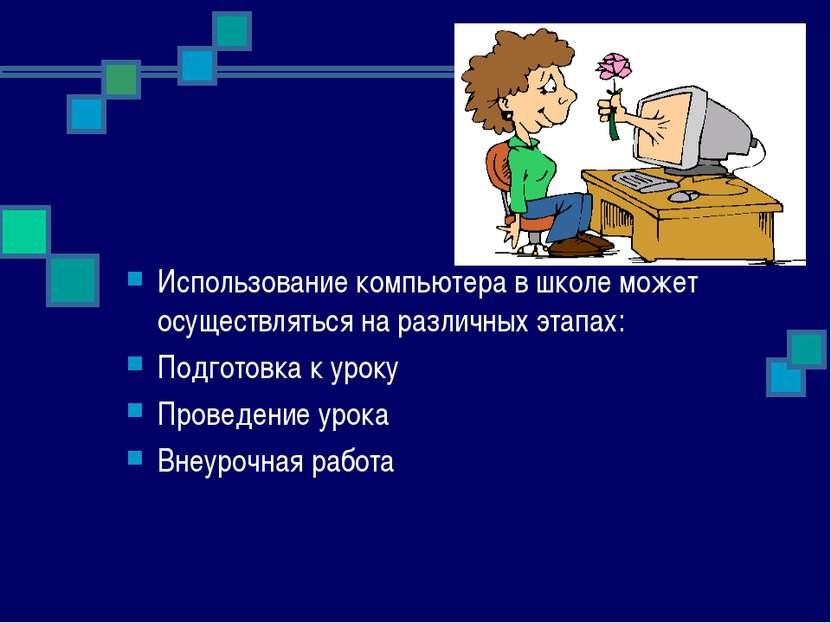 Использование компьютера в школе может осуществляться на различных этапах: По...