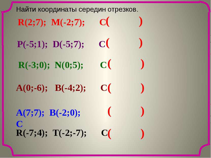 ( ) ( ) ( ) ( ) ( ) ( ) Найти координаты середин отрезков. R(2;7); M(-2;7); C...