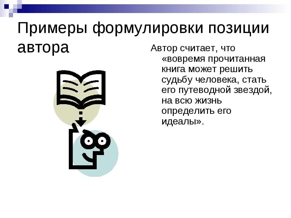 Примеры формулировки позиции автора Автор считает, что «вовремя прочитанная к...