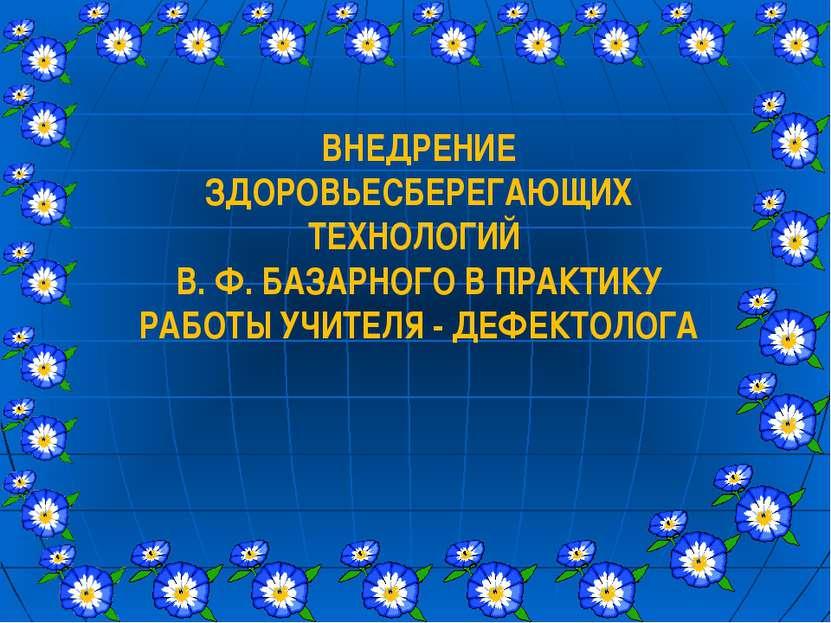 ВНЕДРЕНИЕ ЗДОРОВЬЕСБЕРЕГАЮЩИХ ТЕХНОЛОГИЙ В. Ф. БАЗАРНОГО В ПРАКТИКУ РАБОТЫ УЧ...
