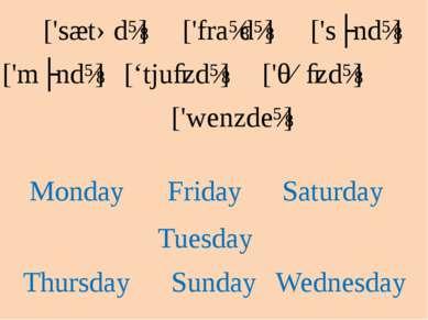 Sunday ['sʌndɪ] Monday ['mʌndɪ] Tuesday ['tjuːzdɪ] Thursday ['θɜːzdɪ] Friday ...
