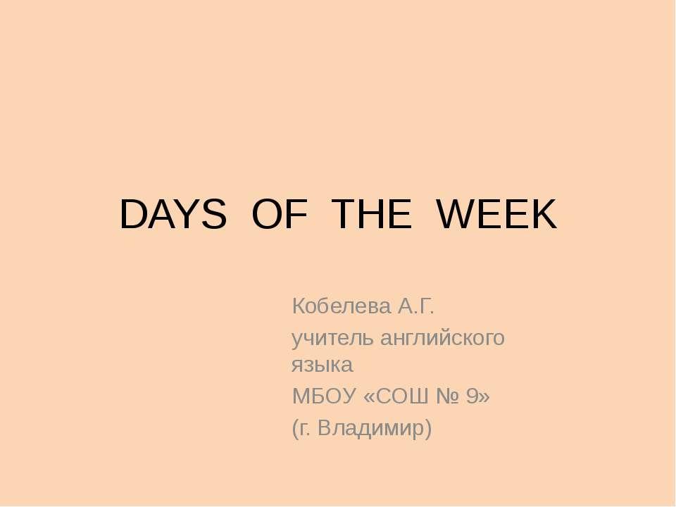 DAYS OF THE WEEK Кобелева А.Г. учитель английского языка МБОУ «СОШ № 9» (г. В...