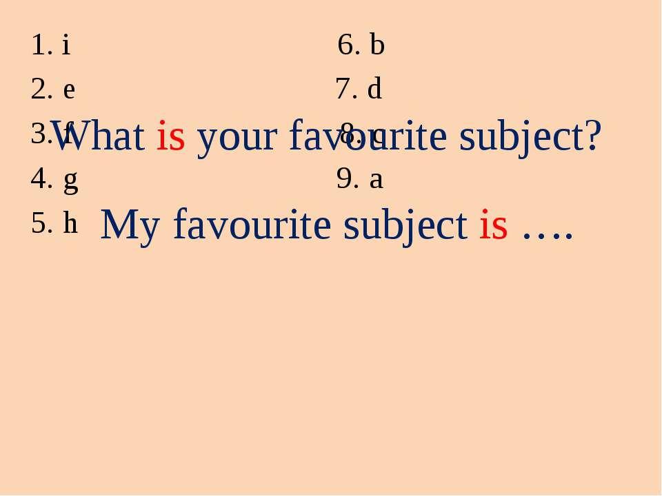 i 6. b e 7. d f 8. c g 9. a h What is your favourite subject? My favourite su...