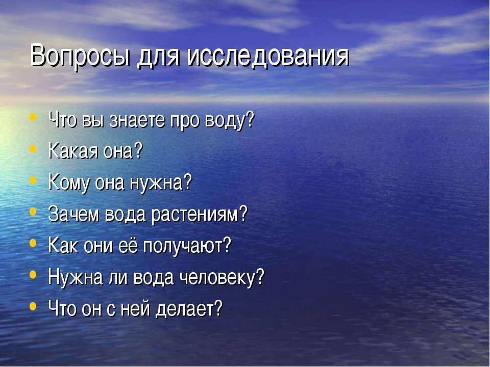 Вопросы для исследования Что вы знаете про воду? Какая она? Кому она нужна? З...
