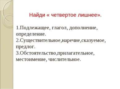 Найди « четвертое лишнее». 1.Подлежащее, глагол, дополнение, определение. 2.С...