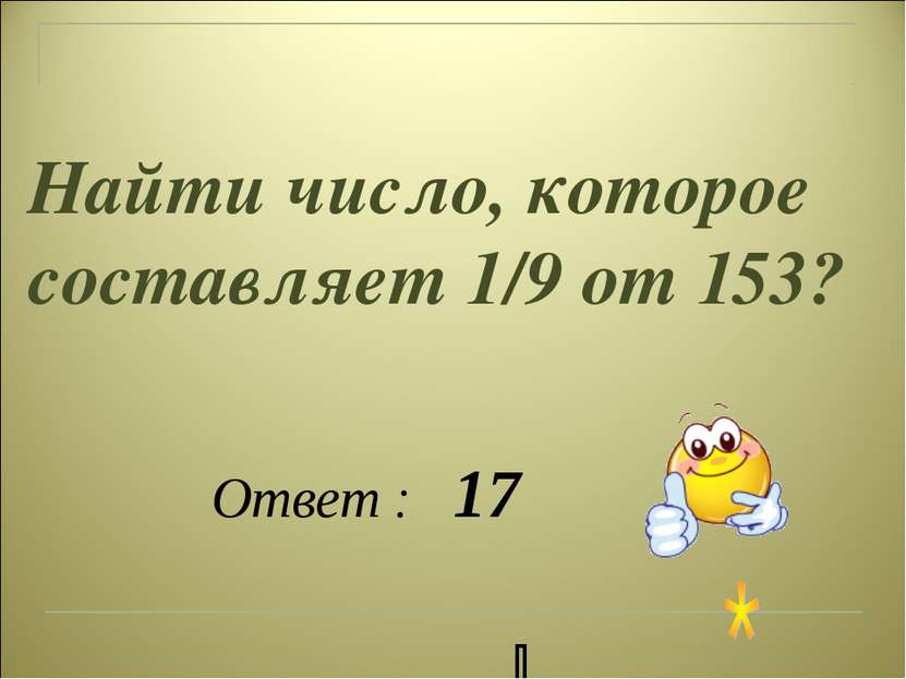 Найти число, которое составляет 1/9 от 153? Ответ : 17 86