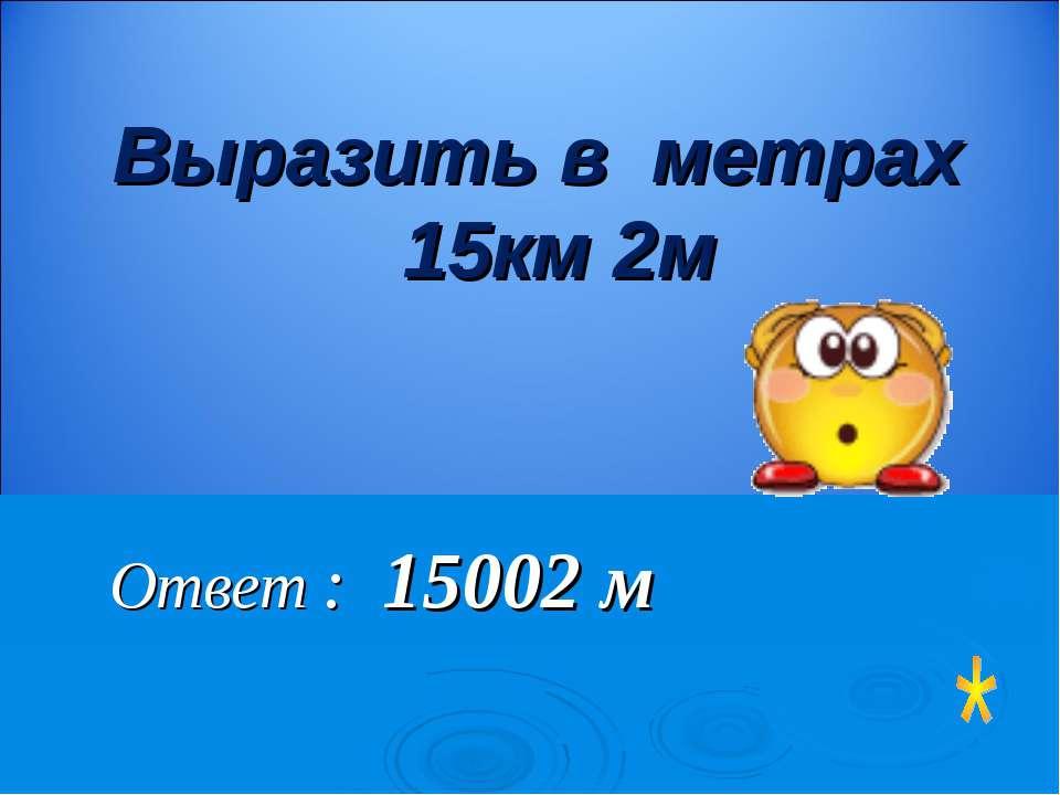 Ответ : 15002 м Выразить в метрах 15км 2м